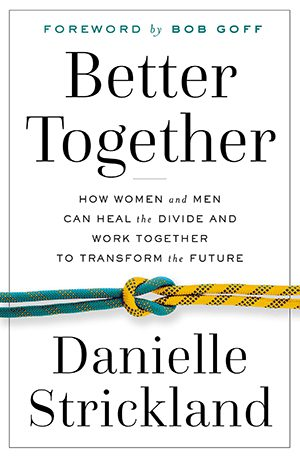 Better Together- How Women and Men Can Heal the Divide and Work Together to Transform the Future by danielle strickland