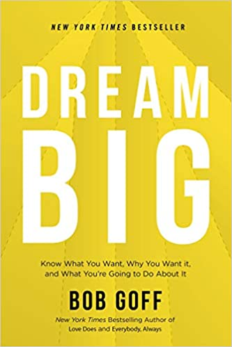 Dream Big- Know What You Want, Why You Want It, and What You're Going to Do About It by Bob Goff